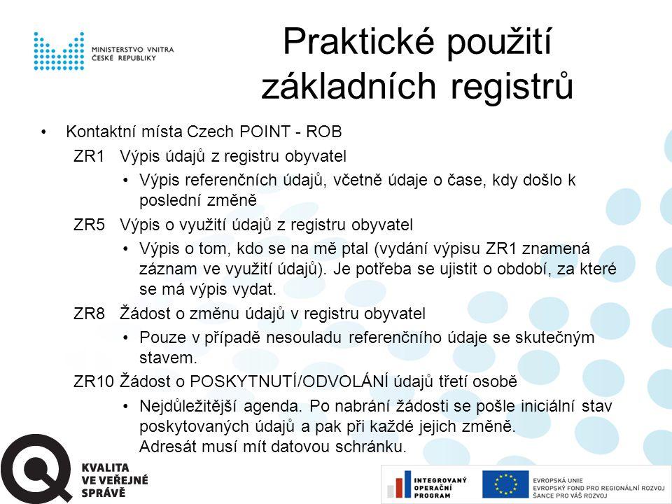 Praktické použití základních registrů •Kontaktní místa Czech POINT - ROB ZR1Výpis údajů z registru obyvatel •Výpis referenčních údajů, včetně údaje o čase, kdy došlo k poslední změně ZR5Výpis o využití údajů z registru obyvatel •Výpis o tom, kdo se na mě ptal (vydání výpisu ZR1 znamená záznam ve využití údajů).