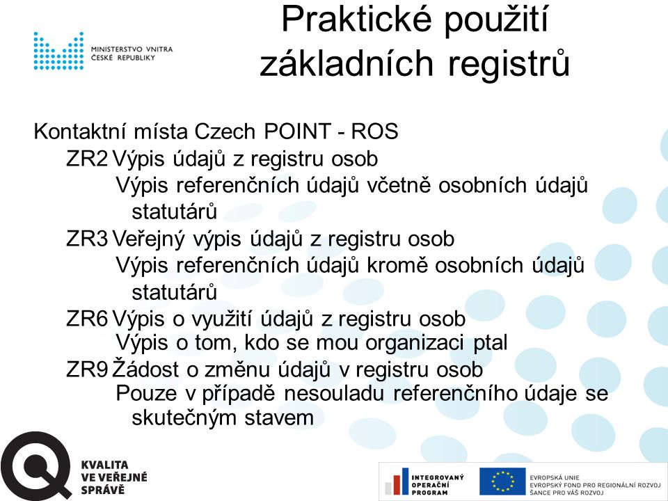 Kontaktní místa Czech POINT - ROS ZR2Výpis údajů z registru osob Výpis referenčních údajů včetně osobních údajů statutárů ZR3Veřejný výpis údajů z registru osob Výpis referenčních údajů kromě osobních údajů statutárů ZR6Výpis o využití údajů z registru osob Výpis o tom, kdo se mou organizaci ptal ZR9Žádost o změnu údajů v registru osob Pouze v případě nesouladu referenčního údaje se skutečným stavem