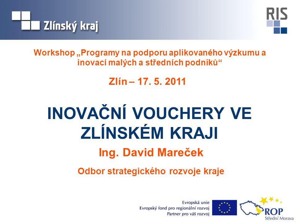 """Workshop """"Programy na podporu aplikovaného výzkumu a inovací malých a středních podniků"""" INOVAČNÍ VOUCHERY VE ZLÍNSKÉM KRAJI Zlín – 17. 5. 2011 Ing. D"""