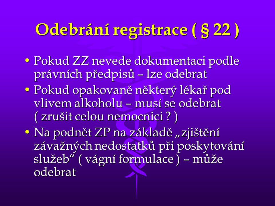 Odebrání registrace ( § 22 ) •Pokud ZZ nevede dokumentaci podle právních předpisů – lze odebrat •Pokud opakovaně některý lékař pod vlivem alkoholu – musí se odebrat ( zrušit celou nemocnici .