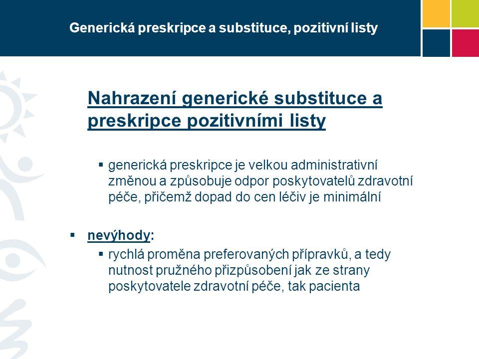 Generická preskripce a substituce, pozitivní listy Nahrazení generické substituce a preskripce pozitivními listy  generická preskripce je velkou administrativní změnou a způsobuje odpor poskytovatelů zdravotní péče, přičemž dopad do cen léčiv je minimální  nevýhody:  rychlá proměna preferovaných přípravků, a tedy nutnost pružného přizpůsobení jak ze strany poskytovatele zdravotní péče, tak pacienta