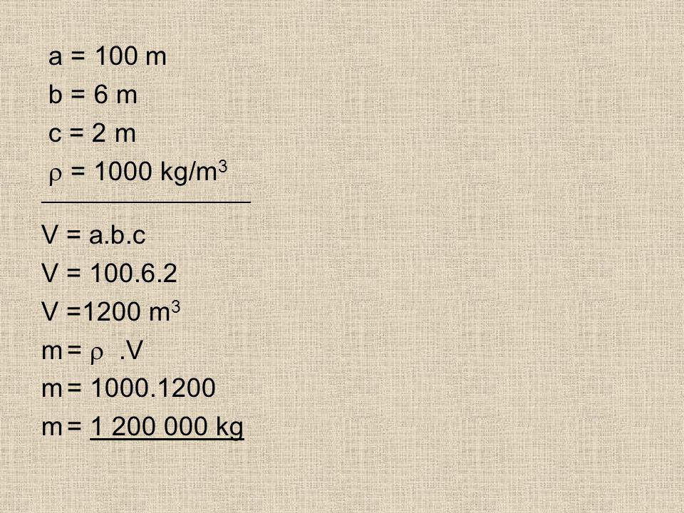 a = 100 m b = 6 m c = 2 m  = 1000 kg/m 3 _____________________ V = a.b.c V = 100.6.2 V =1200 m 3 m= .V m= 1000.1200 m= 1 200 000 kg