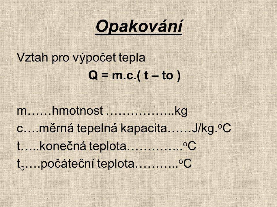 Opakování Vztah pro výpočet tepla Q = m.c.( t – to ) m……hmotnost ……………..kg c….měrná tepelná kapacita……J/kg.