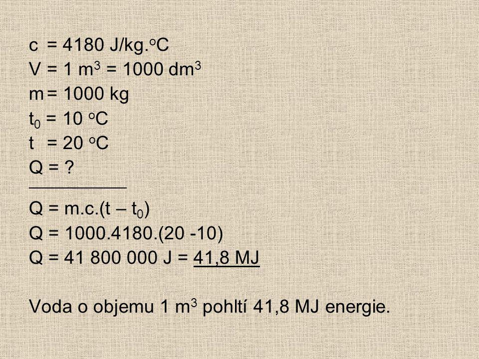 c= 4180 J/kg. o C V= 1 m 3 = 1000 dm 3 m= 1000 kg t 0 = 10 o C t= 20 o C Q = .