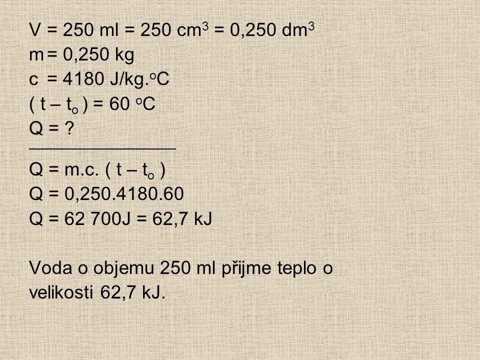V= 250 ml = 250 cm 3 = 0,250 dm 3 m= 0,250 kg c= 4180 J/kg.