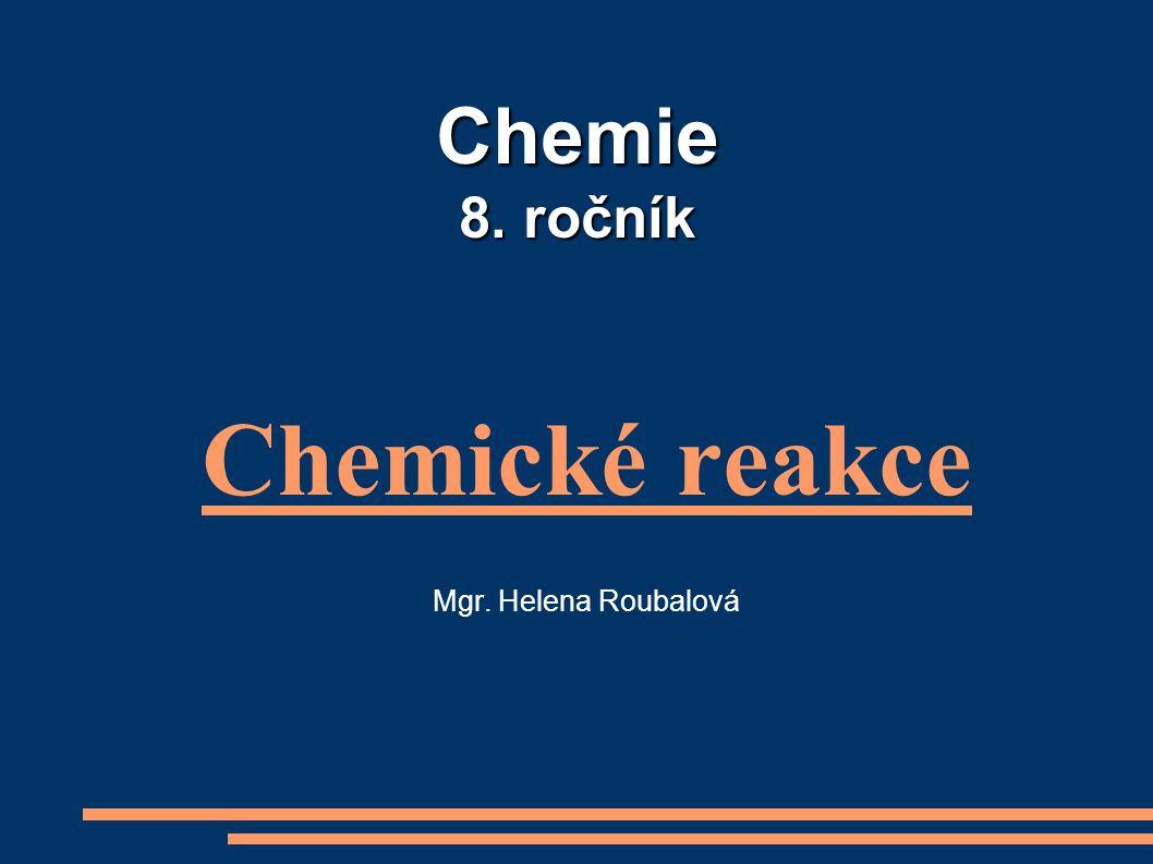 Chemie 8. ročník Chemické reakce Mgr. Helena Roubalová
