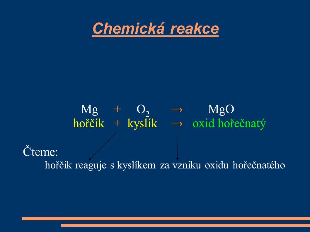 Chemická reakce Mg + O 2 → MgO hořčík + kyslík → oxid hořečnatý Čteme: hořčík reaguje s kyslíkem za vzniku oxidu hořečnatého