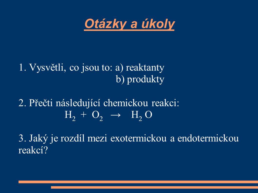 Otázky a úkoly V následujících chemických reakcích vyznač reaktanty a produkty: Zn + HCl → ZnCl 2 + H 2 CO + O 2 → CO 2 Na + H 2 O → Na OH + H 2 H 2 O → H 2 + O 2 NO 2 → NO + O 2 K OH + H 2 SO 4 → H 2 O + K OH