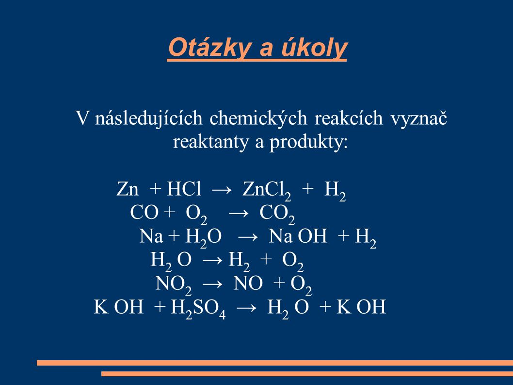 Otázky a úkoly V následujících chemických reakcích vyznač reaktanty a produkty: Zn + HCl → ZnCl 2 + H 2 CO + O 2 → CO 2 Na + H 2 O → Na OH + H 2 H 2 O