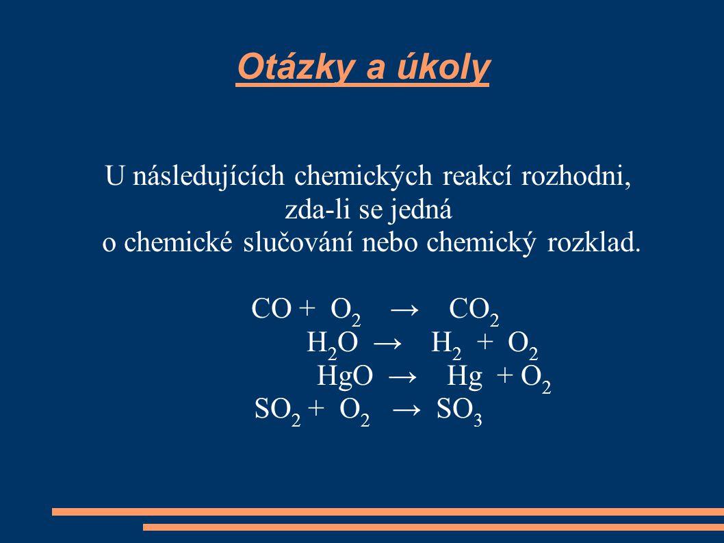 Otázky a úkoly U následujících chemických reakcí rozhodni, zda-li se jedná o chemické slučování nebo chemický rozklad. CO + O 2 → CO 2 H 2 O → H 2 + O
