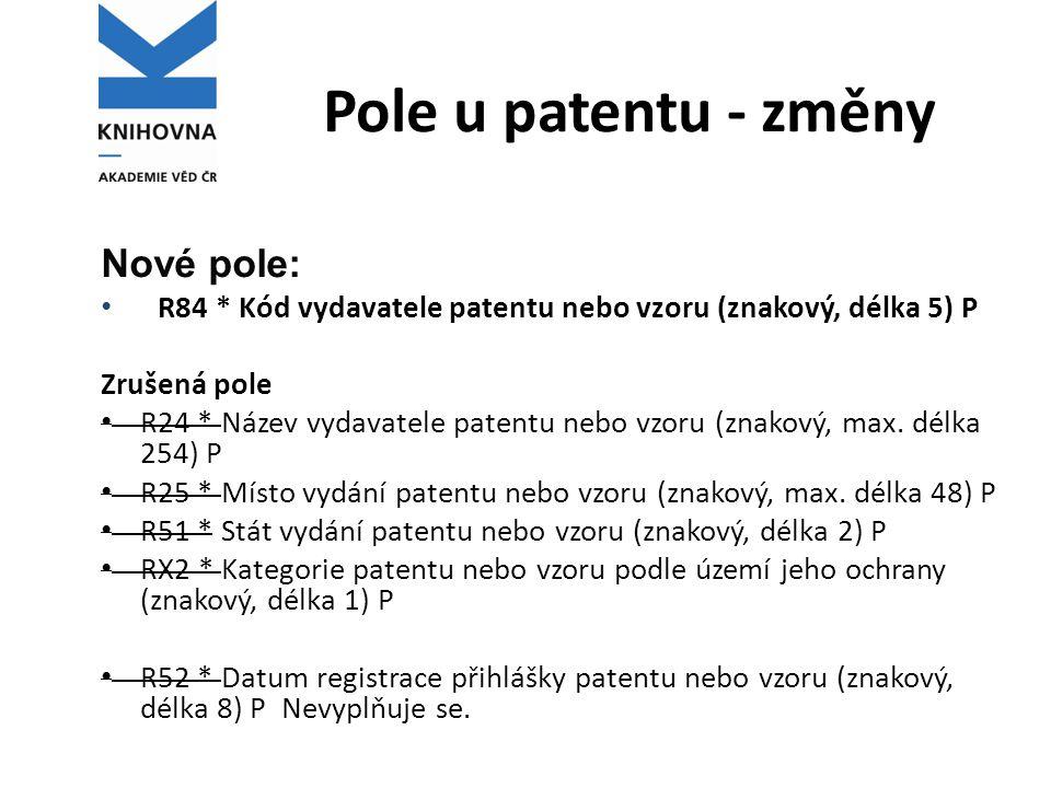 Pole u patentu - změny Nové pole: • R84 * Kód vydavatele patentu nebo vzoru (znakový, délka 5) P Zrušená pole • R24 * Název vydavatele patentu nebo vz