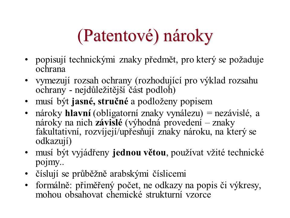 Patentové) nároky (Patentové) nároky •popisují technickými znaky předmět, pro který se požaduje ochrana •vymezují rozsah ochrany (rozhodující pro výklad rozsahu ochrany - nejdůležitější část podloh) •musí být jasné, stručné a podloženy popisem •nároky hlavní (obligatorní znaky vynálezu) = nezávislé, a nároky na nich závislé (výhodná provedení – znaky fakultativní, rozvíjejí/upřesňují znaky nároku, na který se odkazují) •musí být vyjádřeny jednou větou, používat vžité technické pojmy..
