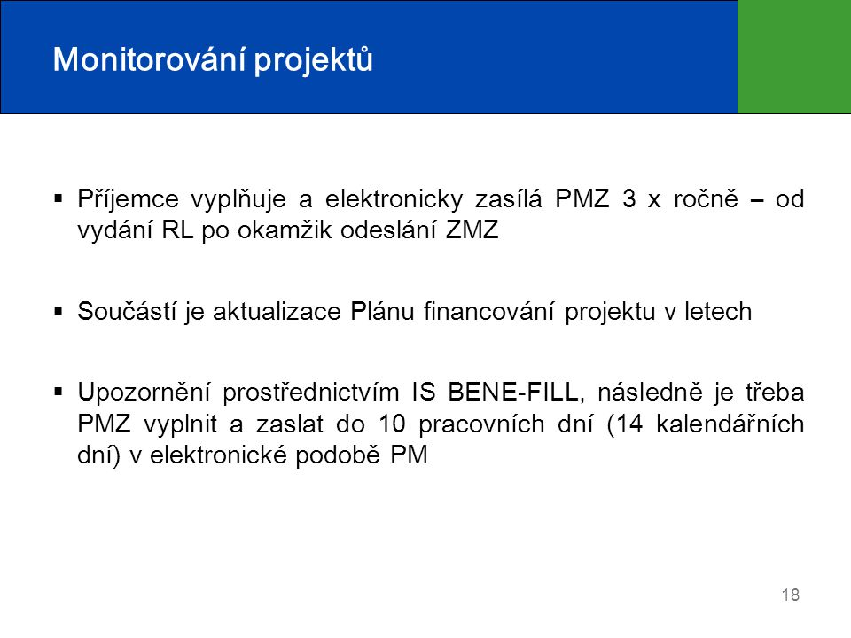 18 Monitorování projektů  Příjemce vyplňuje a elektronicky zasílá PMZ 3 x ročně – od vydání RL po okamžik odeslání ZMZ  Součástí je aktualizace Plánu financování projektu v letech  Upozornění prostřednictvím IS BENE-FILL, následně je třeba PMZ vyplnit a zaslat do 10 pracovních dní (14 kalendářních dní) v elektronické podobě PM