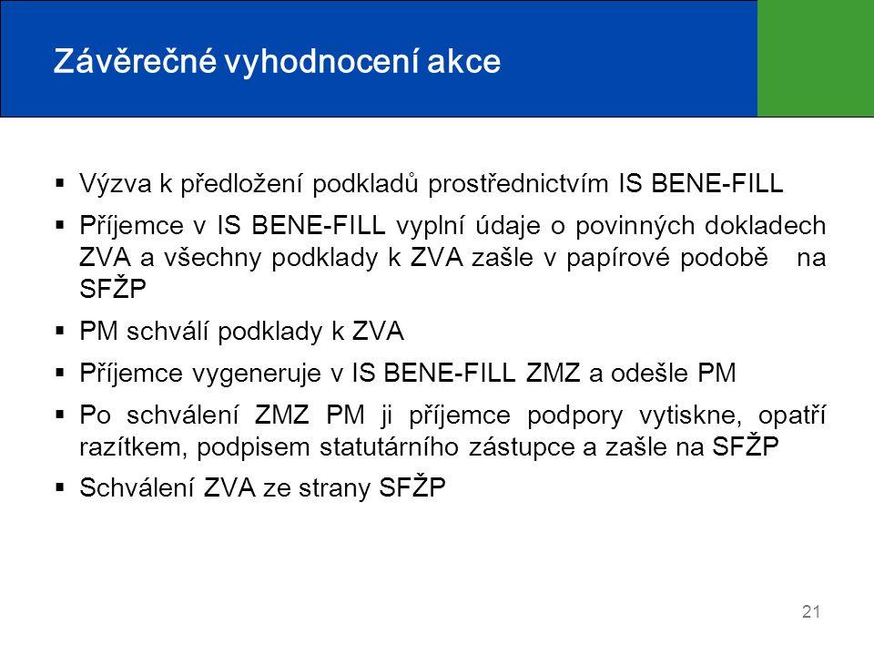 21 Závěrečné vyhodnocení akce  Výzva k předložení podkladů prostřednictvím IS BENE-FILL  Příjemce v IS BENE-FILL vyplní údaje o povinných dokladech ZVA a všechny podklady k ZVA zašle v papírové podobě na SFŽP  PM schválí podklady k ZVA  Příjemce vygeneruje v IS BENE-FILL ZMZ a odešle PM  Po schválení ZMZ PM ji příjemce podpory vytiskne, opatří razítkem, podpisem statutárního zástupce a zašle na SFŽP  Schválení ZVA ze strany SFŽP