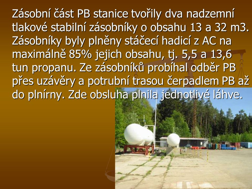 Zásobní část PB stanice tvořily dva nadzemní tlakové stabilní zásobníky o obsahu 13 a 32 m3. Zásobníky byly plněny stáčecí hadicí z AC na maximálně 85