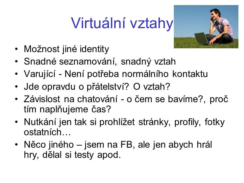 Virtuální vztahy •Možnost jiné identity •Snadné seznamování, snadný vztah •Varující - Není potřeba normálního kontaktu •Jde opravdu o přátelství.