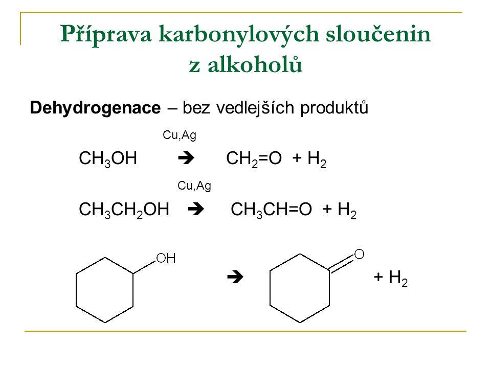 Příprava karbonylových sloučenin z alkoholů Dehydrogenace – bez vedlejších produktů Cu,Ag CH 3 OH  CH 2 =O + H 2 Cu,Ag CH 3 CH 2 OH  CH 3 CH=O + H 2