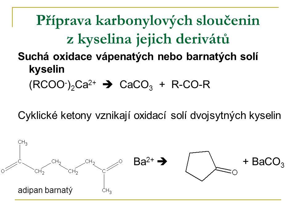 Příprava karbonylových sloučenin z kyselina jejich derivátů Suchá oxidace vápenatých nebo barnatých solí kyselin (RCOO - ) 2 Ca 2+  CaCO 3 + R-CO-R C
