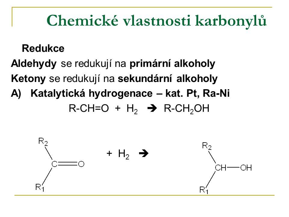Chemické vlastnosti karbonylů Redukce Aldehydy se redukují na primární alkoholy Ketony se redukují na sekundární alkoholy A) Katalytická hydrogenace –
