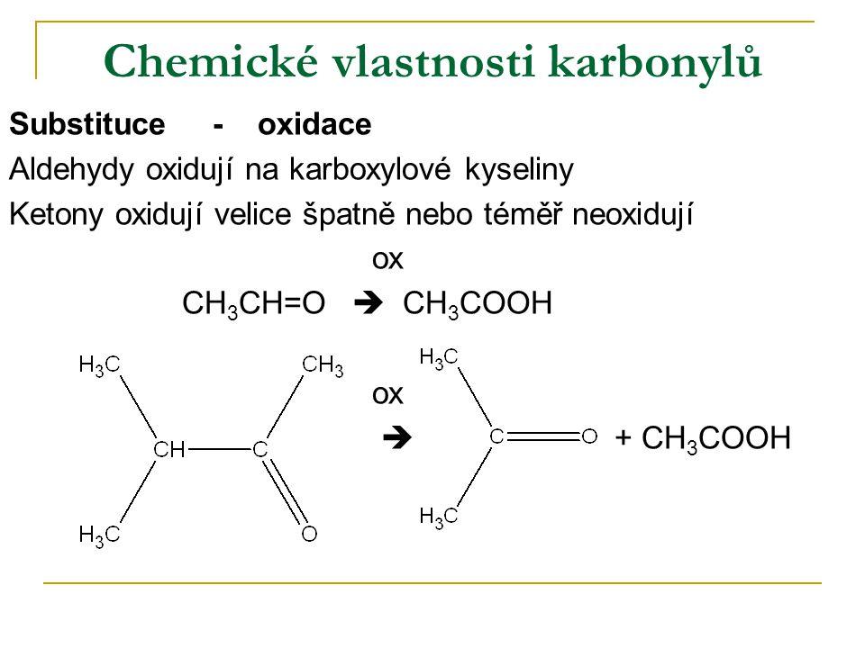 Chemické vlastnosti karbonylů Substituce - oxidace Aldehydy oxidují na karboxylové kyseliny Ketony oxidují velice špatně nebo téměř neoxidují ox CH 3