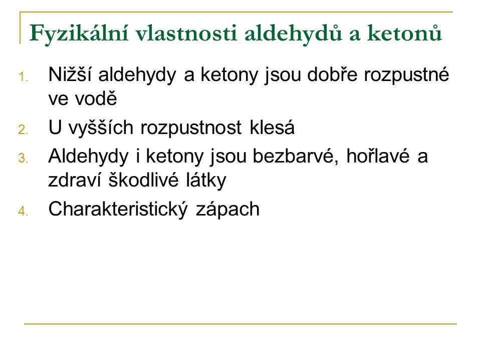 Fyzikální vlastnosti aldehydů a ketonů 1. Nižší aldehydy a ketony jsou dobře rozpustné ve vodě 2. U vyšších rozpustnost klesá 3. Aldehydy i ketony jso