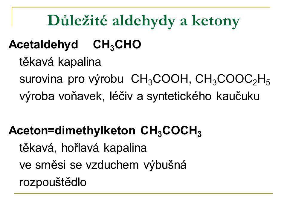 Důležité aldehydy a ketony Acetaldehyd CH 3 CHO těkavá kapalina surovina pro výrobu CH 3 COOH, CH 3 COOC 2 H 5 výroba voňavek, léčiv a syntetického ka