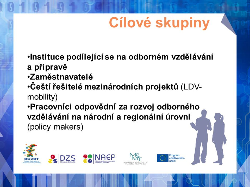 Cílové skupiny •Instituce podílející se na odborném vzdělávání a přípravě •Zaměstnavatelé •Čeští řešitelé mezinárodních projektů (LDV- mobility) •Prac