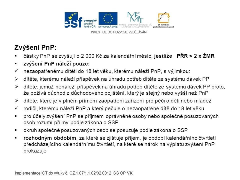 Zvýšení PnP:  částky PnP se zvyšují o 2 000 Kč za kalendářní měsíc, jestliže PŘR < 2 x ŽMR  zvýšení PnP náleží pouze:  nezaopatřenému dítěti do 18 let věku, kterému náleží PnP, s výjimkou:  dítěte, kterému náleží příspěvek na úhradu potřeb dítěte ze systému dávek PP  dítěte, jemuž nenáleží příspěvek na úhradu potřeb dítěte ze systému dávek PP proto, že požívá důchod z důchodového pojištění, který je stejný nebo vyšší než PnP  dítěte, které je v plném přímém zaopatření zařízení pro péči o děti nebo mládež  rodiči, kterému náleží PnP a který pečuje o nezaopatřené dítě do 18 let věku  pro účely zvýšení PnP se příjmem oprávněné osoby nebo společně posuzovaných osob rozumí příjmy podle zákona o SSP  okruh společně posuzovaných osob se posuzuje podle zákona o SSP  rozhodným obdobím, za které se zjišťuje příjem, je období kalendářního čtvrtletí předcházejícího kalendářnímu čtvrtletí, na které se nárok na výplatu zvýšení PnP prokazuje Implementace ICT do výuky č.