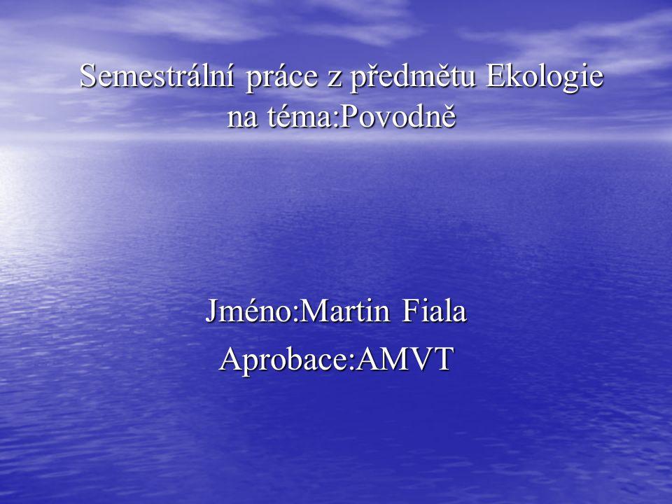 Semestrální práce z předmětu Ekologie na téma:Povodně Jméno:Martin Fiala Aprobace:AMVT