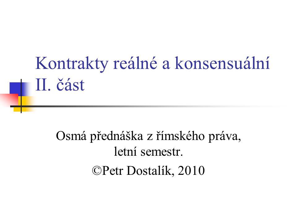Kontrakty reálné a konsensuální II. část Osmá přednáška z římského práva, letní semestr.