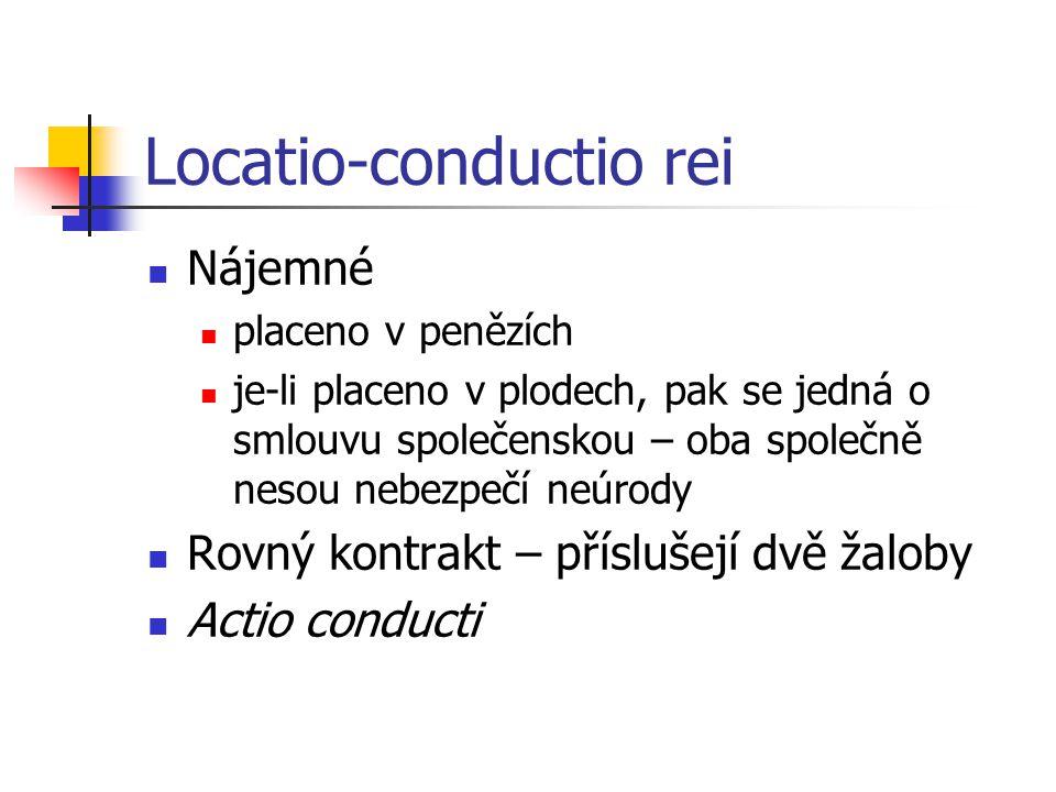 Locatio-conductio rei  Nájemné  placeno v penězích  je-li placeno v plodech, pak se jedná o smlouvu společenskou – oba společně nesou nebezpečí neúrody  Rovný kontrakt – příslušejí dvě žaloby  Actio conducti