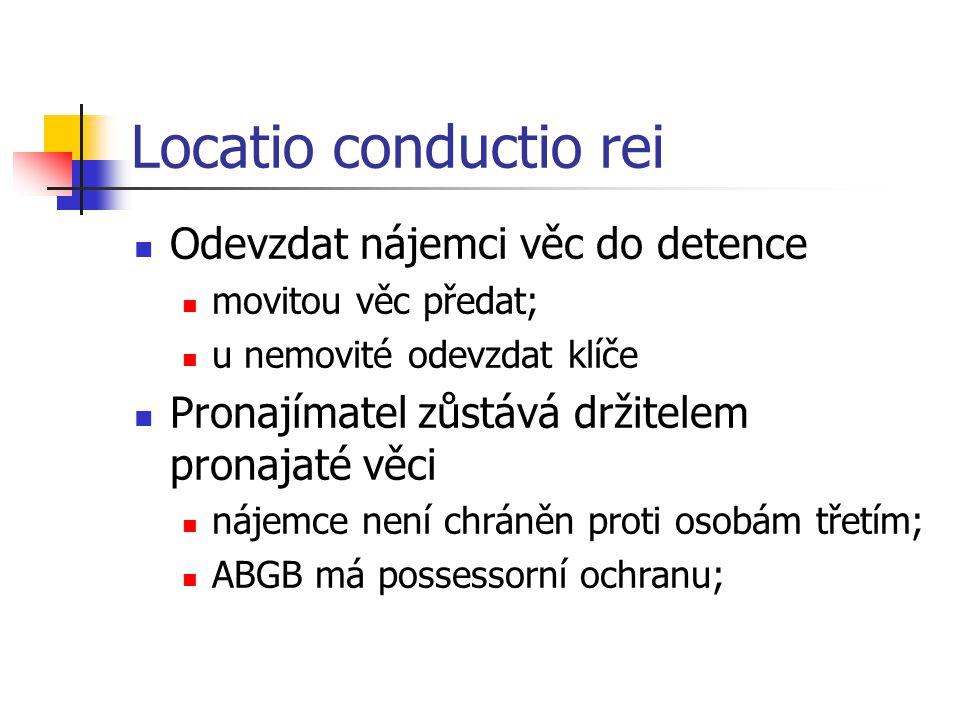 Locatio conductio rei  Odevzdat nájemci věc do detence  movitou věc předat;  u nemovité odevzdat klíče  Pronajímatel zůstává držitelem pronajaté věci  nájemce není chráněn proti osobám třetím;  ABGB má possessorní ochranu;