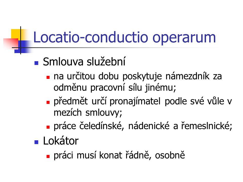 Locatio-conductio operarum  Smlouva služební  na určitou dobu poskytuje námezdník za odměnu pracovní sílu jinému;  předmět určí pronajímatel podle své vůle v mezích smlouvy;  práce čeledínské, nádenické a řemeslnické;  Lokátor  práci musí konat řádně, osobně