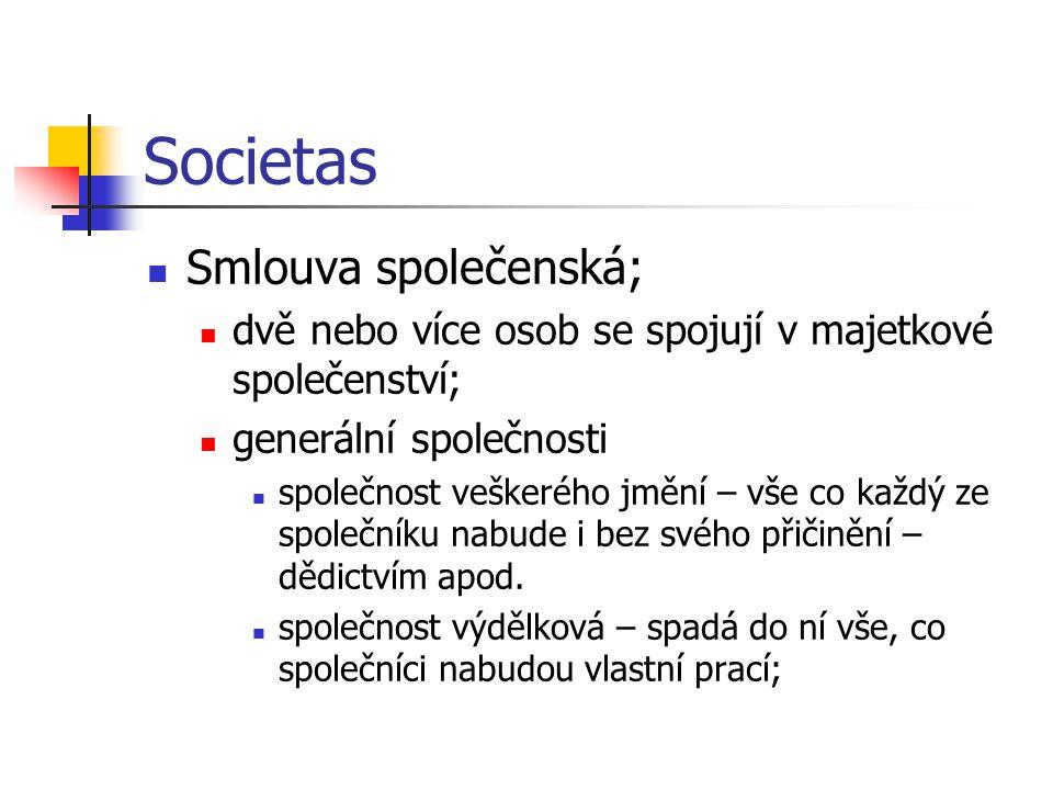 Societas  Smlouva společenská;  dvě nebo více osob se spojují v majetkové společenství;  generální společnosti  společnost veškerého jmění – vše co každý ze společníku nabude i bez svého přičinění – dědictvím apod.