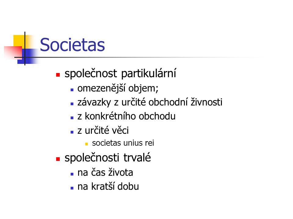 Societas  společnost partikulární  omezenější objem;  závazky z určité obchodní živnosti  z konkrétního obchodu  z určité věci  societas unius rei  společnosti trvalé  na čas života  na kratší dobu