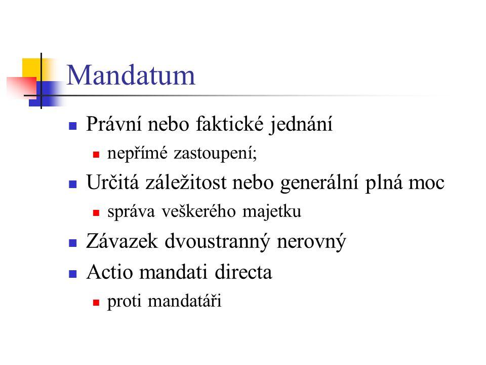 Mandatum  Právní nebo faktické jednání  nepřímé zastoupení;  Určitá záležitost nebo generální plná moc  správa veškerého majetku  Závazek dvoustranný nerovný  Actio mandati directa  proti mandatáři