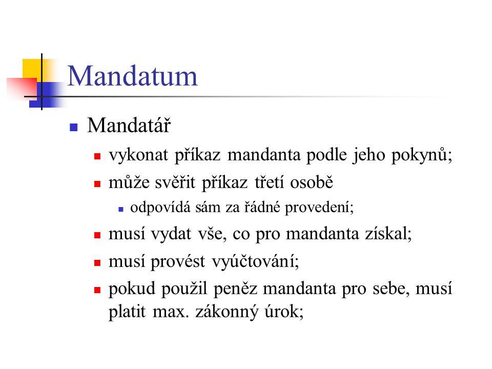 Mandatum  Mandatář  vykonat příkaz mandanta podle jeho pokynů;  může svěřit příkaz třetí osobě  odpovídá sám za řádné provedení;  musí vydat vše, co pro mandanta získal;  musí provést vyúčtování;  pokud použil peněz mandanta pro sebe, musí platit max.