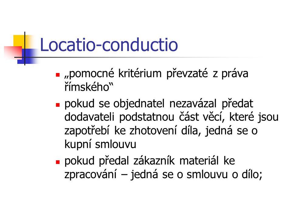 """Locatio-conductio  """"pomocné kritérium převzaté z práva římského  pokud se objednatel nezavázal předat dodavateli podstatnou část věcí, které jsou zapotřebí ke zhotovení díla, jedná se o kupní smlouvu  pokud předal zákazník materiál ke zpracování – jedná se o smlouvu o dílo;"""