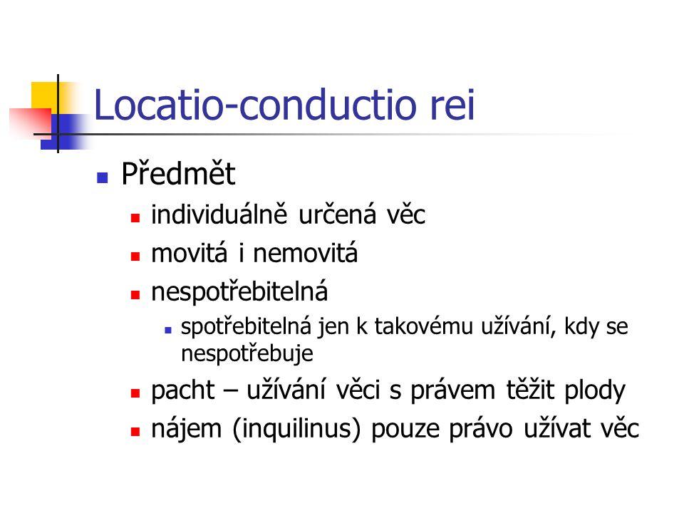 Locatio-conductio rei  Předmět  individuálně určená věc  movitá i nemovitá  nespotřebitelná  spotřebitelná jen k takovému užívání, kdy se nespotřebuje  pacht – užívání věci s právem těžit plody  nájem (inquilinus) pouze právo užívat věc