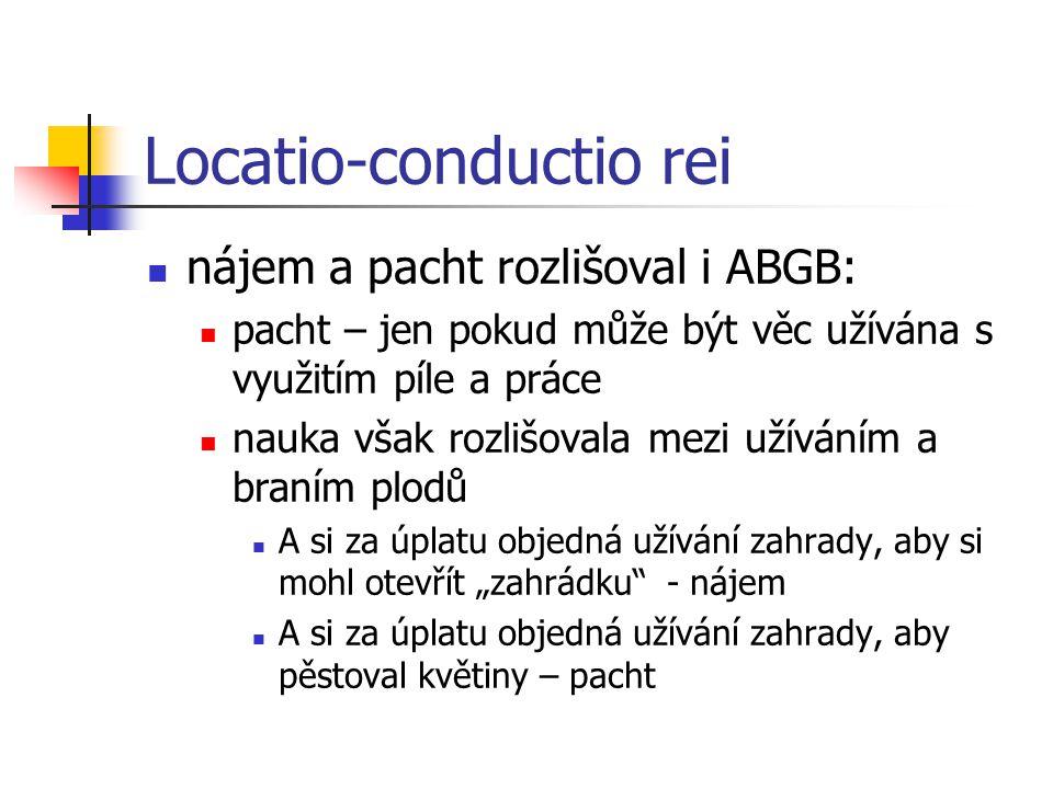 """Locatio-conductio rei  nájem a pacht rozlišoval i ABGB:  pacht – jen pokud může být věc užívána s využitím píle a práce  nauka však rozlišovala mezi užíváním a braním plodů  A si za úplatu objedná užívání zahrady, aby si mohl otevřít """"zahrádku - nájem  A si za úplatu objedná užívání zahrady, aby pěstoval květiny – pacht"""