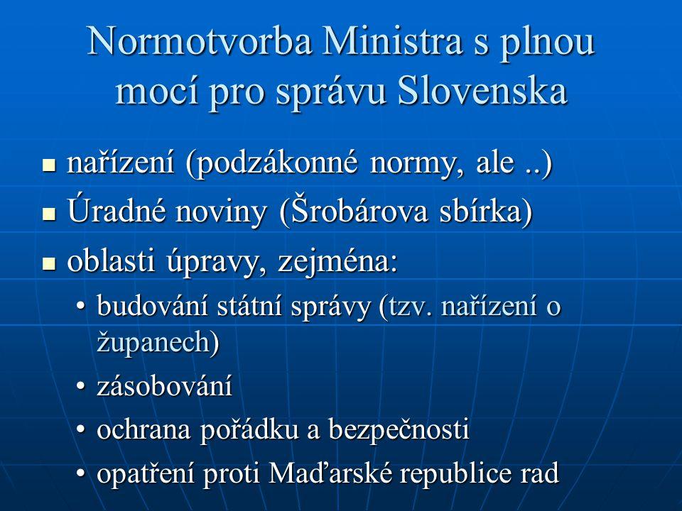 Normotvorba Ministra s plnou mocí pro správu Slovenska  nařízení (podzákonné normy, ale..)  Úradné noviny (Šrobárova sbírka)  oblasti úpravy, zejména: •budování státní správy (tzv.
