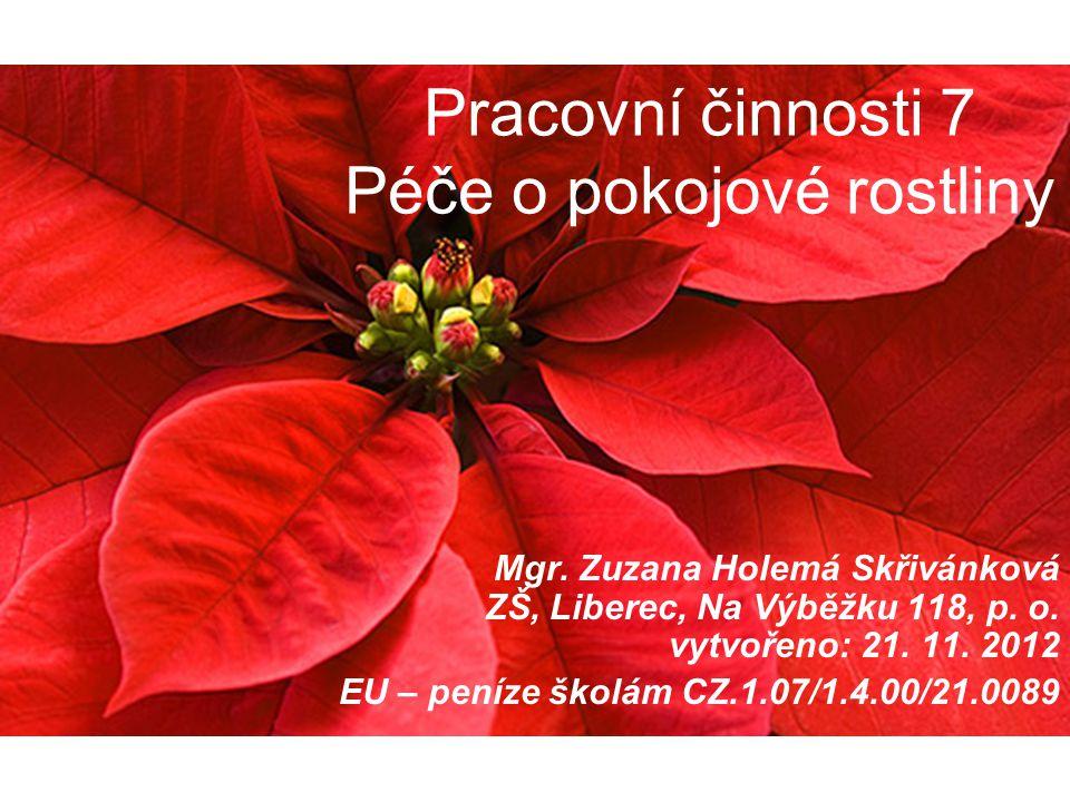 Pracovní činnosti 7 Péče o pokojové rostliny Mgr. Zuzana Holemá Skřivánková ZŠ, Liberec, Na Výběžku 118, p. o. vytvořeno: 21. 11. 2012 EU – peníze ško