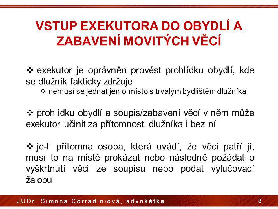 VSTUP EXEKUTORA DO OBYDLÍ A ZABAVENÍ MOVITÝCH VĚCÍ 8 JUDr. Simona Corradiniová, advokátka  exekutor je oprávněn provést prohlídku obydlí, kde se dluž