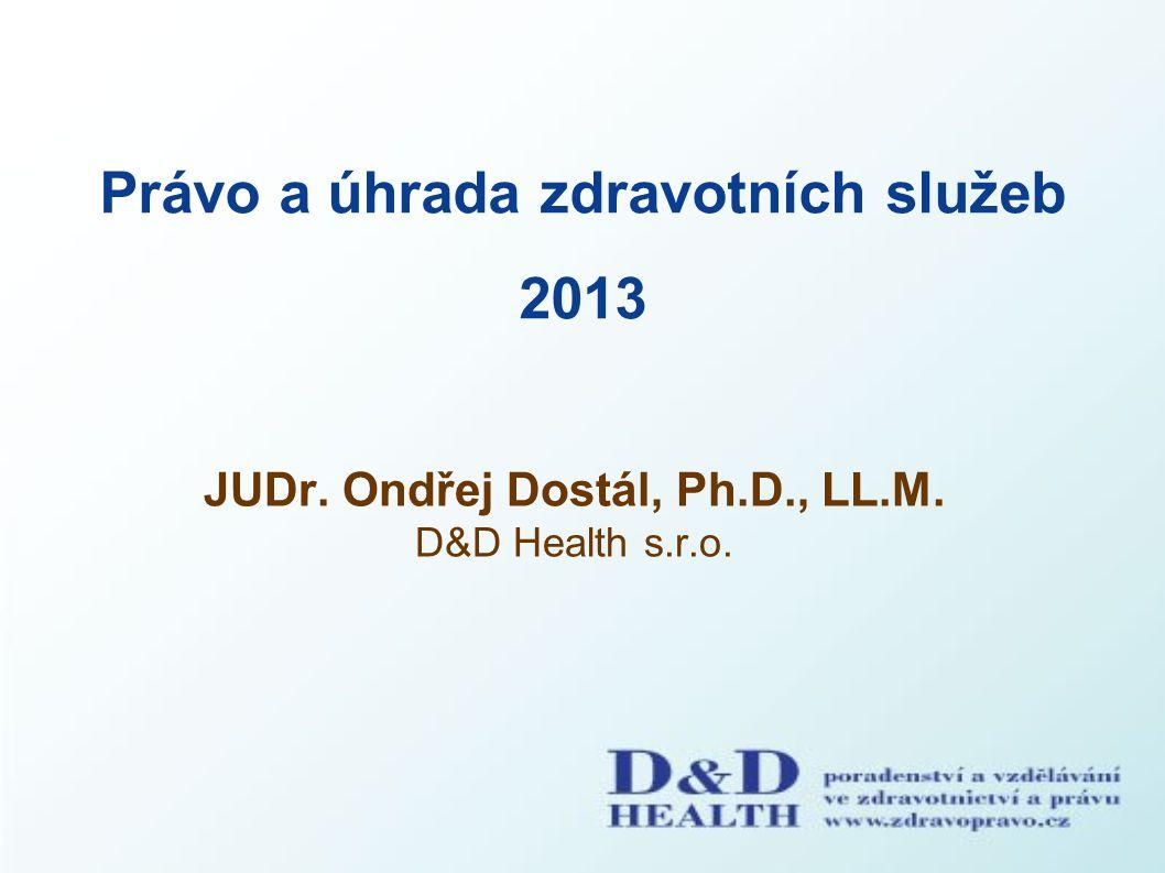 Právo a úhrada zdravotních služeb 2013 JUDr. Ondřej Dostál, Ph.D., LL.M. D&D Health s.r.o.