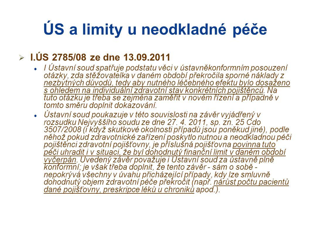 ÚS a limity u neodkladné péče  I.ÚS 2785/08 ze dne 13.09.2011  I Ústavní soud spatřuje podstatu věci v ústavněkonformním posouzení otázky, zda stěžovatelka v daném období překročila sporné náklady z nezbytných důvodů, tedy aby nutného léčebného efektu bylo dosaženo s ohledem na individuální zdravotní stav konkrétních pojištěnců.