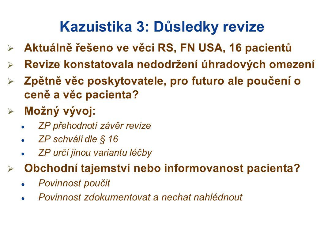 Kazuistika 3: Důsledky revize  Aktuálně řešeno ve věci RS, FN USA, 16 pacientů  Revize konstatovala nedodržení úhradových omezení  Zpětně věc poskytovatele, pro futuro ale poučení o ceně a věc pacienta.
