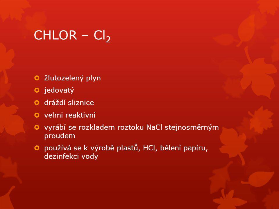 CHLOR – Cl 2  žlutozelený plyn  jedovatý  dráždí sliznice  velmi reaktivní  vyrábí se rozkladem roztoku NaCl stejnosměrným proudem  používá se k