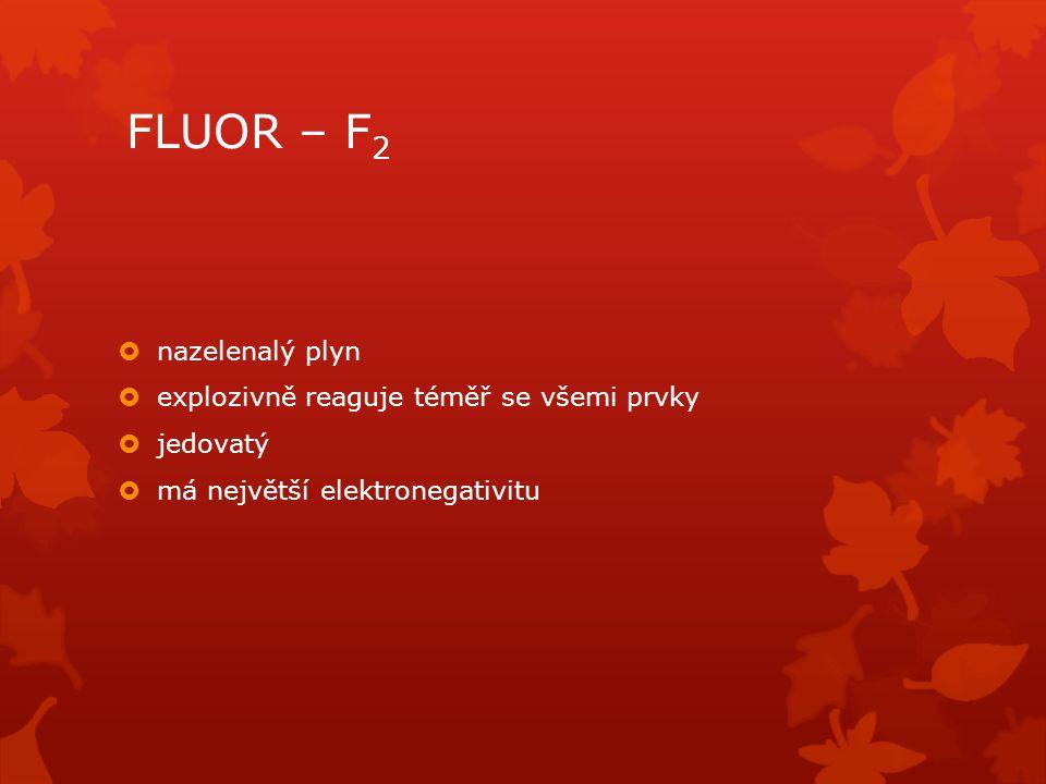 FLUOR – F 2  nazelenalý plyn  explozivně reaguje téměř se všemi prvky  jedovatý  má největší elektronegativitu