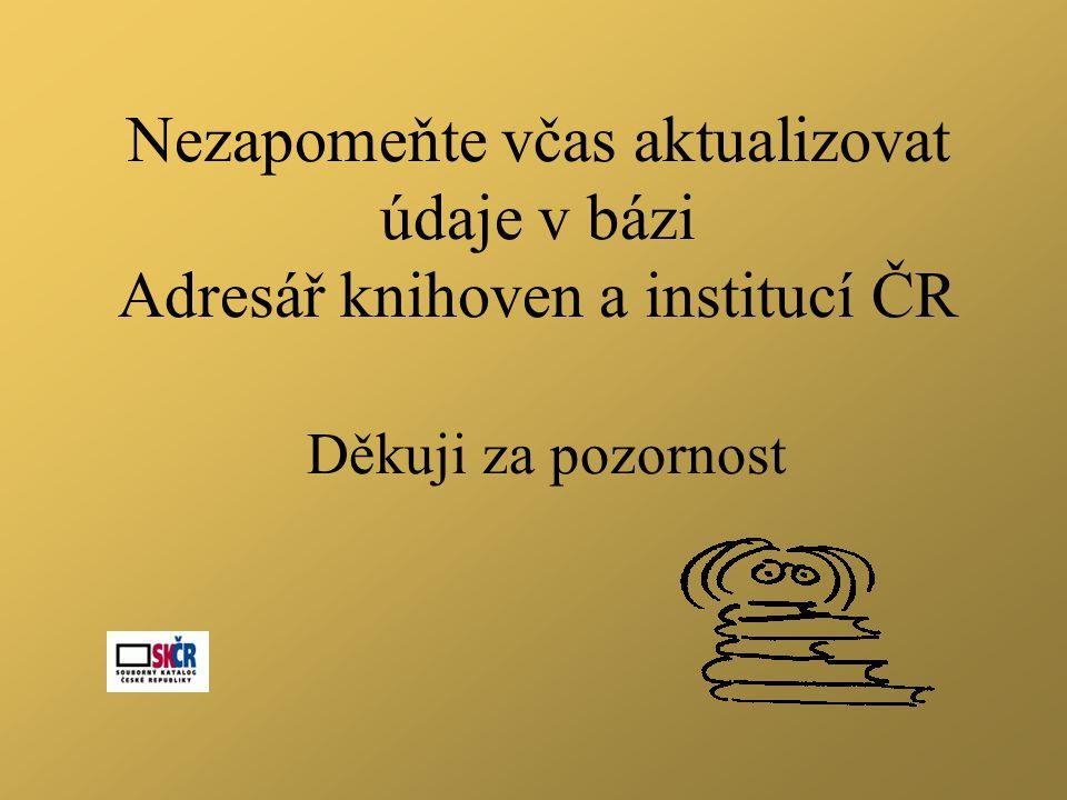 Nezapomeňte včas aktualizovat údaje v bázi Adresář knihoven a institucí ČR Děkuji za pozornost