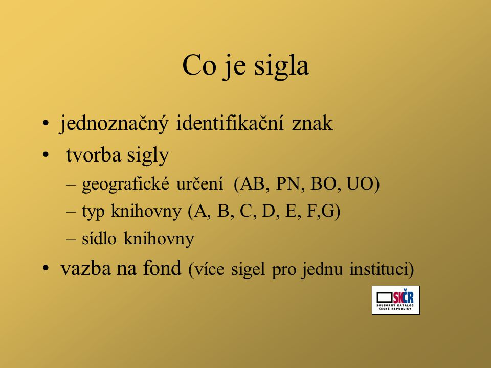Co je sigla •jednoznačný identifikační znak • tvorba sigly –geografické určení (AB, PN, BO, UO) –typ knihovny (A, B, C, D, E, F,G) –sídlo knihovny •vazba na fond (více sigel pro jednu instituci)